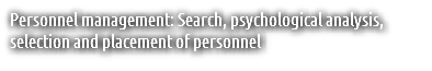 Personnel management: Search, psychological analysis, selection and placement of personnel